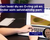 Vi viser dig, hvordan du laver en O-ring på en cylinder som selvstændig part